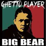 BIG BEAR 『GHETTO PLAYER』