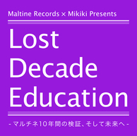Maltine Records×Mikiki Presents 〈Lost Decade Education -マルチネ10年間の検証、そして未来へ-〉